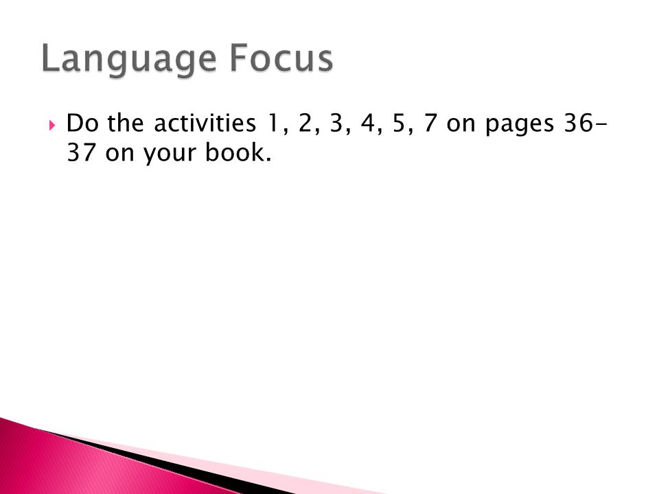  Do the activities 1, 2, 3, 4, 5, 7 on pages 36- 37 on your book.