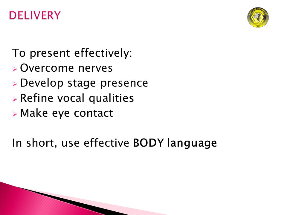 To present effectively:  Overcome nerves  Develop stage presence  Refine vocal qualities  Make eye contact In short, use effective BODY language
