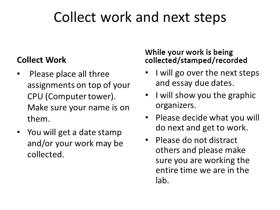 Collect work and next steps Collect Work Please place all three assignments on top of your CPU (Computer tower).