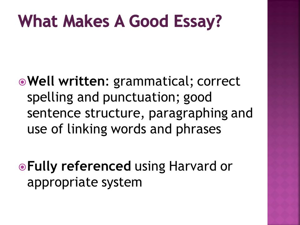  Well written: grammatical; correct spelling and punctuation; good sentence structure, paragraphing and use of linking words and phrases  Fully referenced using Harvard or appropriate system
