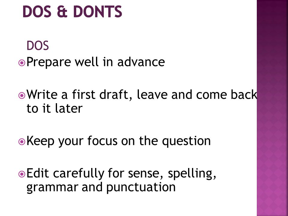 DOS  Prepare well in advance  Write a first draft, leave and come back to it later  Keep your focus on the question  Edit carefully for sense, spelling, grammar and punctuation