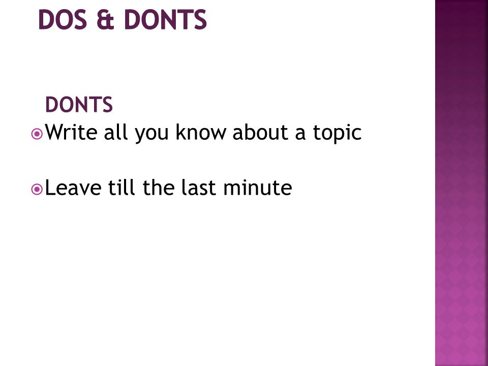 DONTS  Write all you know about a topic  Leave till the last minute