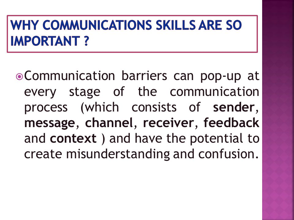  Communication barriers can pop-up at every stage of the communication process (which consists of sender, message, channel, receiver, feedback and context ) and have the potential to create misunderstanding and confusion.