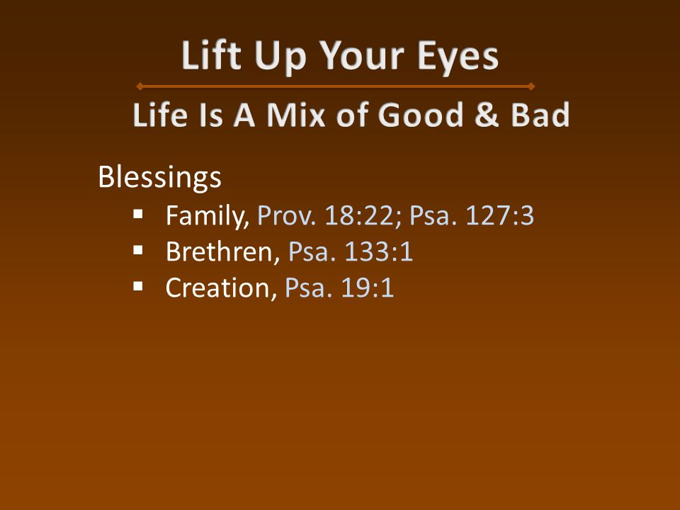 Blessings  Family, Prov. 18:22; Psa. 127:3  Brethren, Psa. 133:1  Creation, Psa. 19:1
