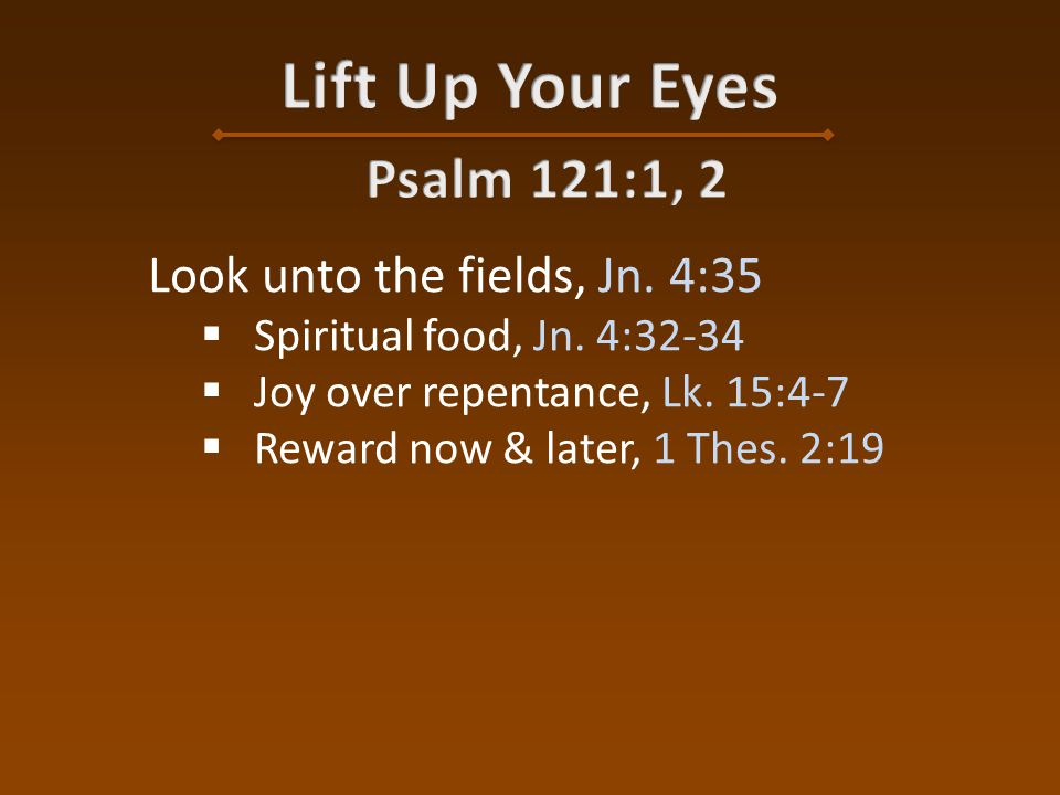 Look unto the fields, Jn. 4:35  Spiritual food, Jn.