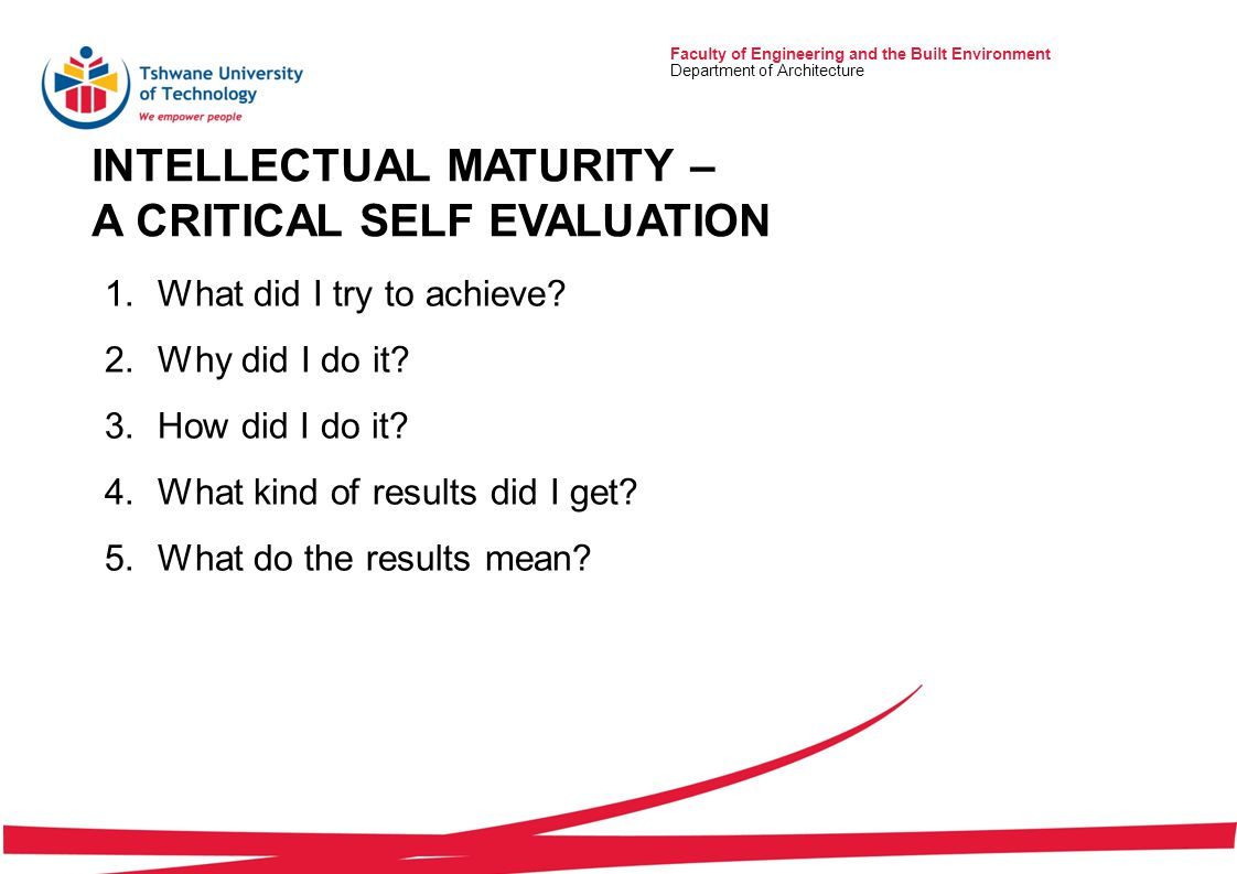 INTELLECTUAL MATURITY – A CRITICAL SELF EVALUATION Faculty of Engineering and the Built Environment Department of Architecture 1.What did I try to achieve.
