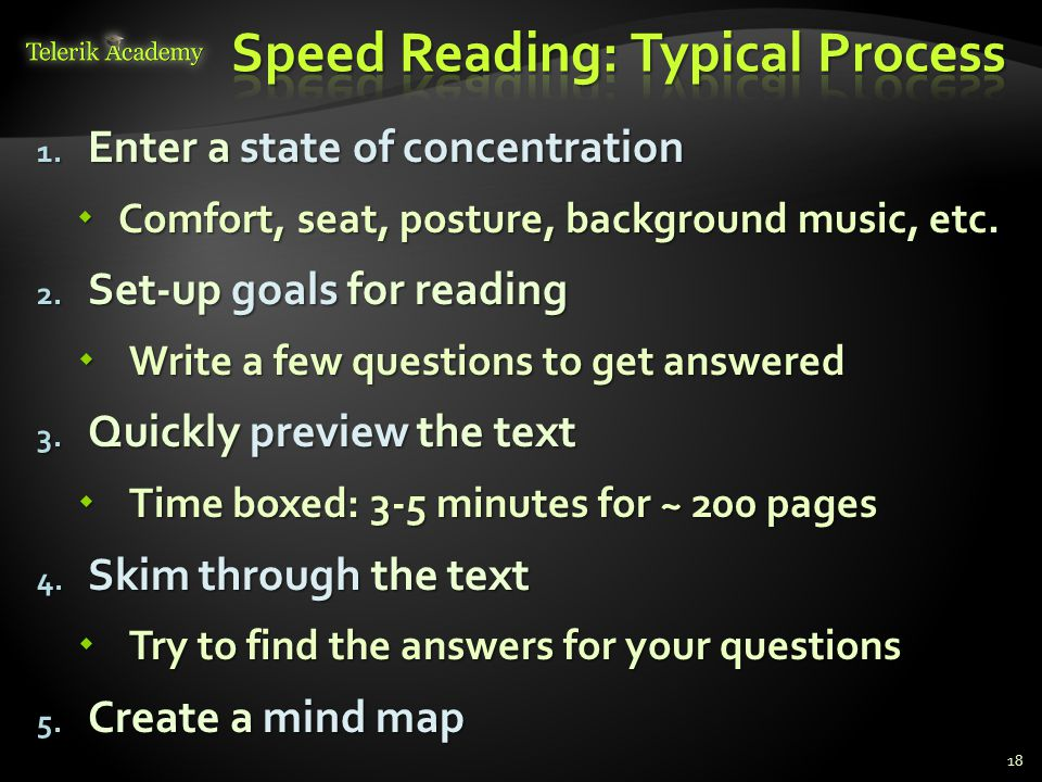 1. Enter a state of concentration  Comfort, seat, posture, background music, etc. 2. Set-up goals for reading  Write a few questions to get answered