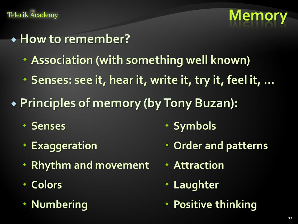  How to remember?  Association (with something well known)  Senses: see it, hear it, write it, try it, feel it, …  Principles of memory (by Tony B