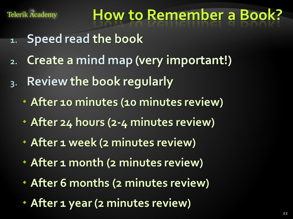 1. Speed read the book 2. Create a mind map (very important!) 3. Review the book regularly  After 10 minutes (10 minutes review)  After 24 hours (2-