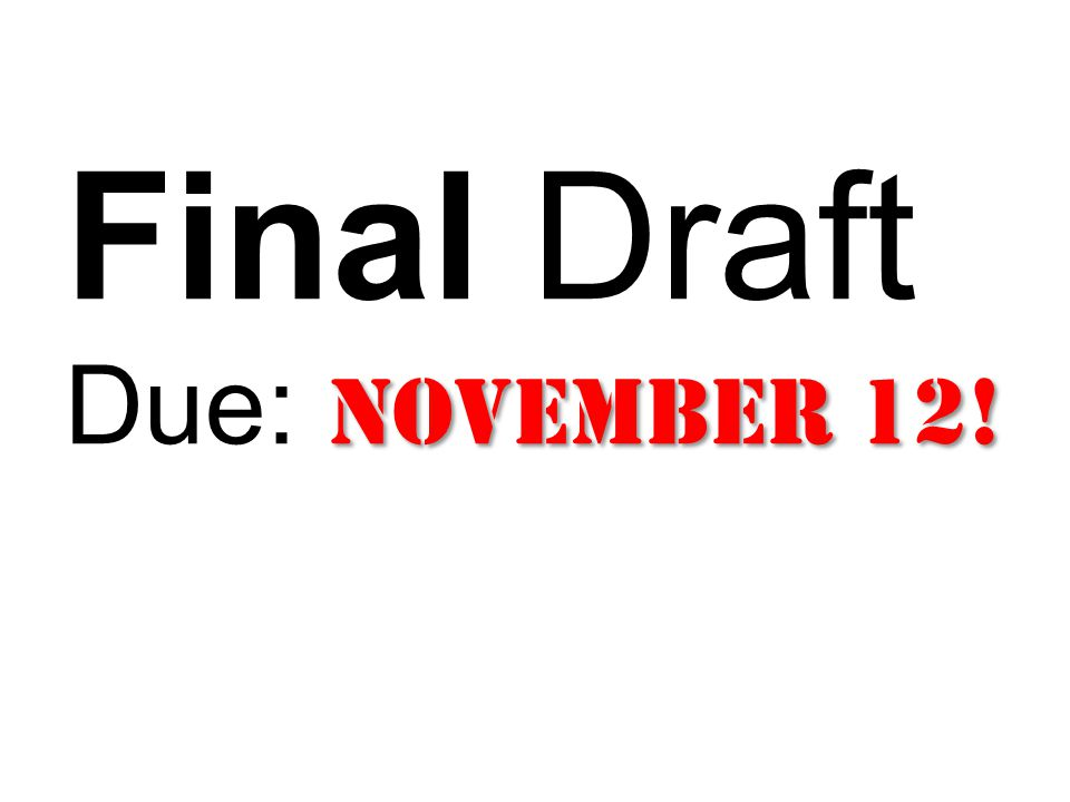 November 12! Final Draft Due: November 12!