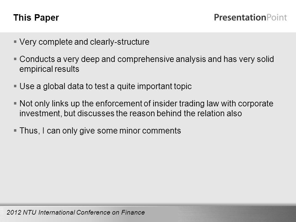 Here comes your footer This Paper  Very complete and clearly-structure  Conducts a very deep and comprehensive analysis and has very solid empirical results  Use a global data to test a quite important topic  Not only links up the enforcement of insider trading law with corporate investment, but discusses the reason behind the relation also  Thus, I can only give some minor comments 2012 NTU International Conference on Finance