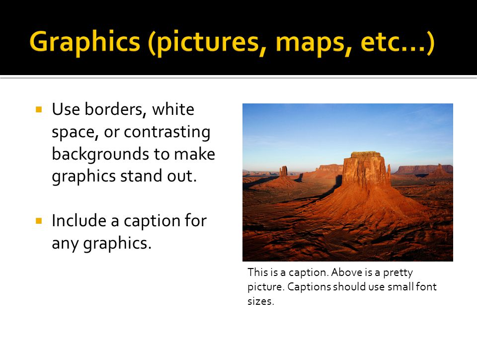  Use borders, white space, or contrasting backgrounds to make graphics stand out.  Include a caption for any graphics. This is a caption. Above is a