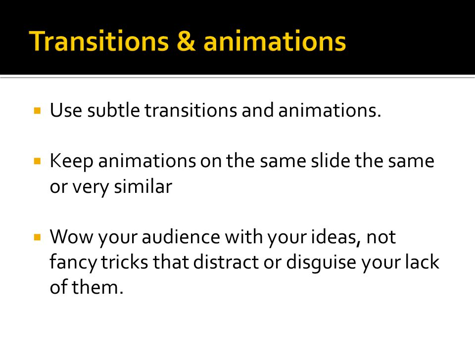  Use subtle transitions and animations.  Keep animations on the same slide the same or very similar  Wow your audience with your ideas, not fancy t