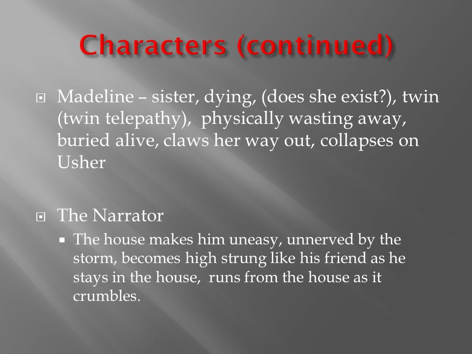  Madeline – sister, dying, (does she exist ), twin (twin telepathy), physically wasting away, buried alive, claws her way out, collapses on Usher  The Narrator  The house makes him uneasy, unnerved by the storm, becomes high strung like his friend as he stays in the house, runs from the house as it crumbles.