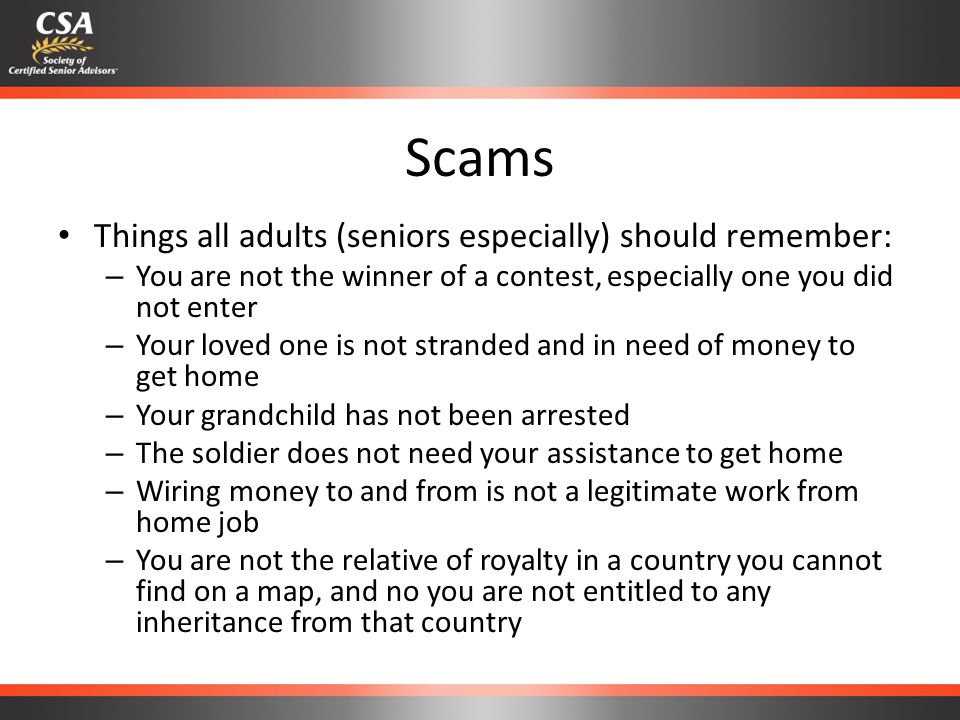 Scams Things all adults (seniors especially) should remember: – You are not the winner of a contest, especially one you did not enter – Your loved one is not stranded and in need of money to get home – Your grandchild has not been arrested – The soldier does not need your assistance to get home – Wiring money to and from is not a legitimate work from home job – You are not the relative of royalty in a country you cannot find on a map, and no you are not entitled to any inheritance from that country
