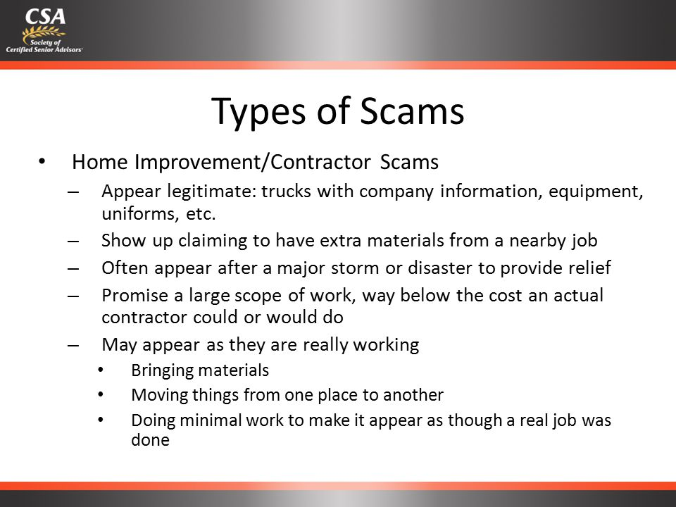 Types of Scams Home Improvement/Contractor Scams – Appear legitimate: trucks with company information, equipment, uniforms, etc.