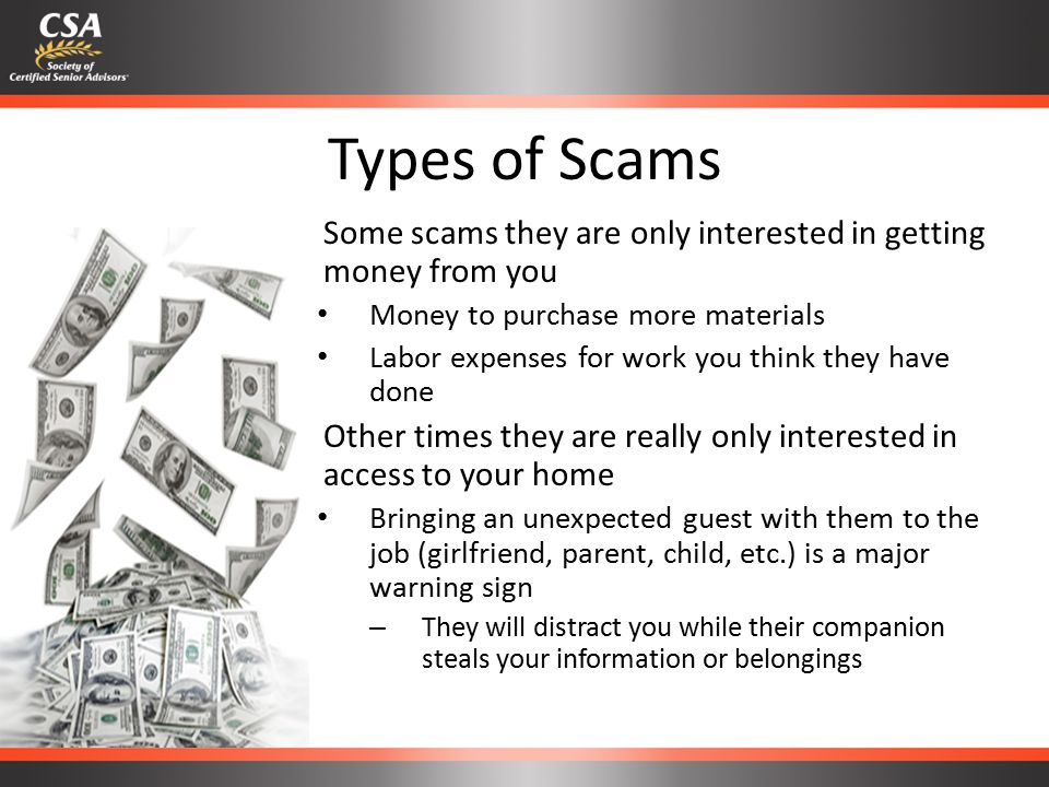 Types of Scams – Some scams they are only interested in getting money from you Money to purchase more materials Labor expenses for work you think they have done – Other times they are really only interested in access to your home Bringing an unexpected guest with them to the job (girlfriend, parent, child, etc.) is a major warning sign – They will distract you while their companion steals your information or belongings