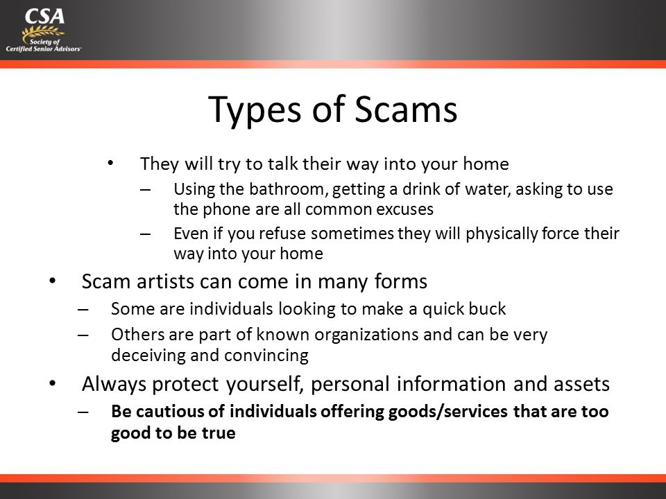 Types of Scams They will try to talk their way into your home – Using the bathroom, getting a drink of water, asking to use the phone are all common excuses – Even if you refuse sometimes they will physically force their way into your home Scam artists can come in many forms – Some are individuals looking to make a quick buck – Others are part of known organizations and can be very deceiving and convincing Always protect yourself, personal information and assets – Be cautious of individuals offering goods/services that are too good to be true