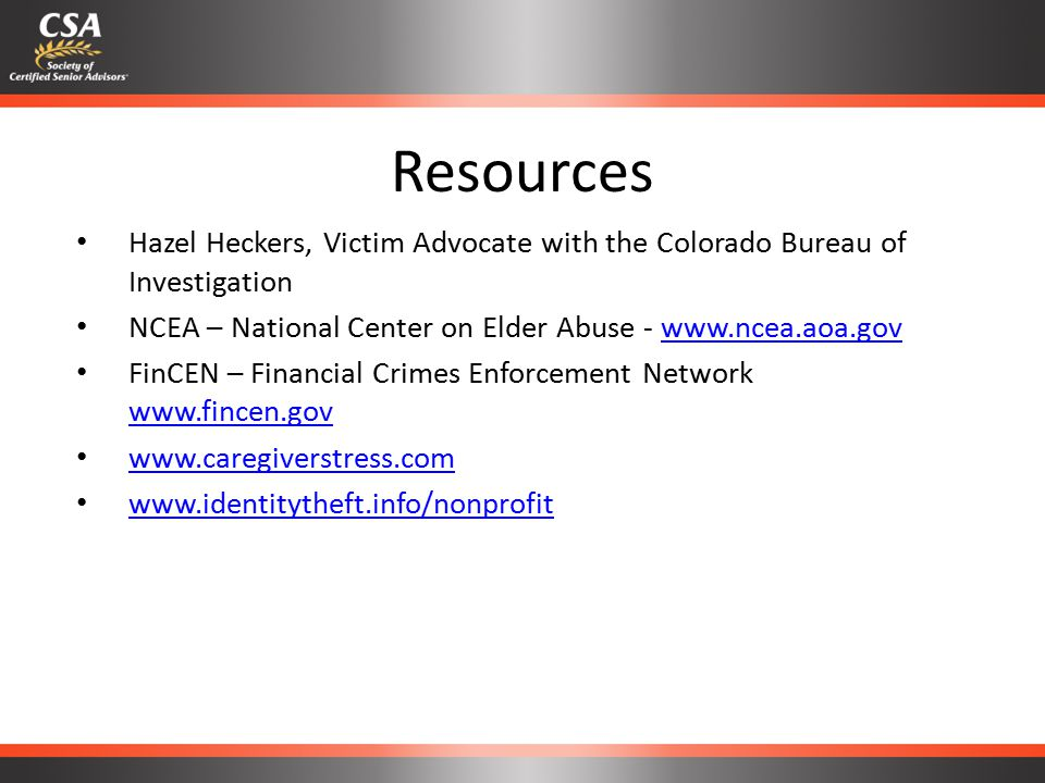 Resources Hazel Heckers, Victim Advocate with the Colorado Bureau of Investigation NCEA – National Center on Elder Abuse - www.ncea.aoa.govwww.ncea.aoa.gov FinCEN – Financial Crimes Enforcement Network www.fincen.gov www.fincen.gov www.caregiverstress.com www.identitytheft.info/nonprofit