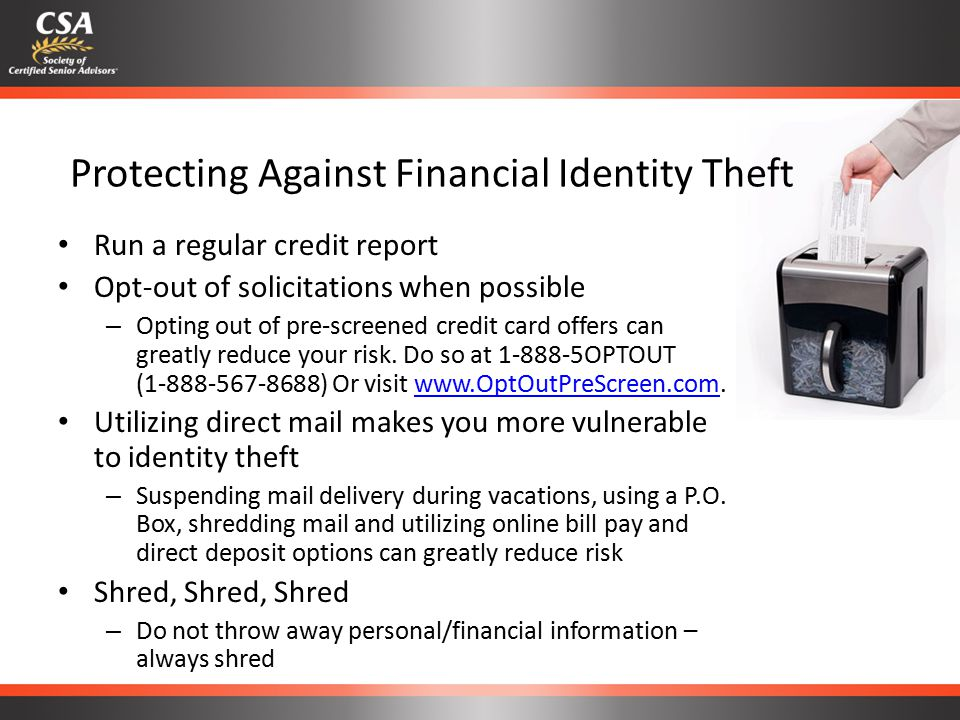 Protecting Against Financial Identity Theft Run a regular credit report Opt-out of solicitations when possible – Opting out of pre-screened credit card offers can greatly reduce your risk.