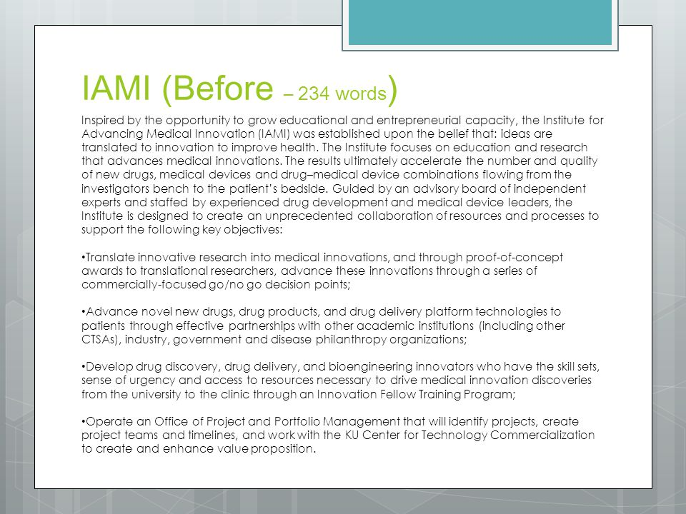 IAMI (Before – 234 words ) Inspired by the opportunity to grow educational and entrepreneurial capacity, the Institute for Advancing Medical Innovation (IAMI) was established upon the belief that: ideas are translated to innovation to improve health.