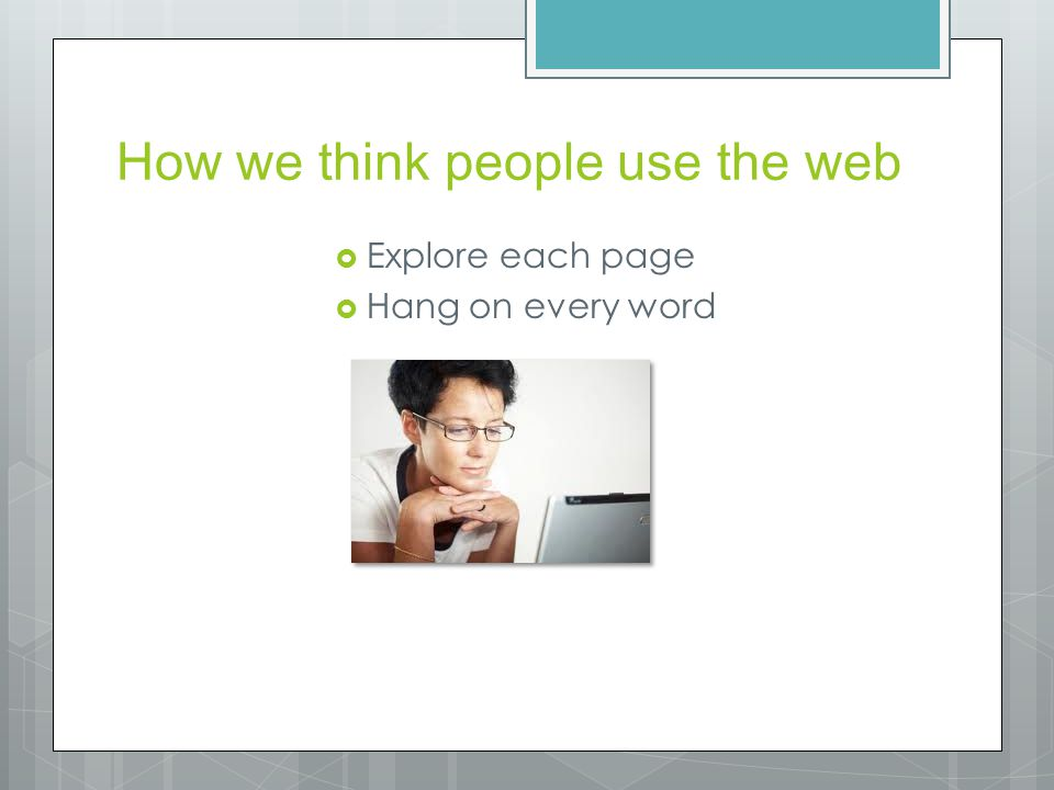 How we think people use the web  Explore each page  Hang on every word