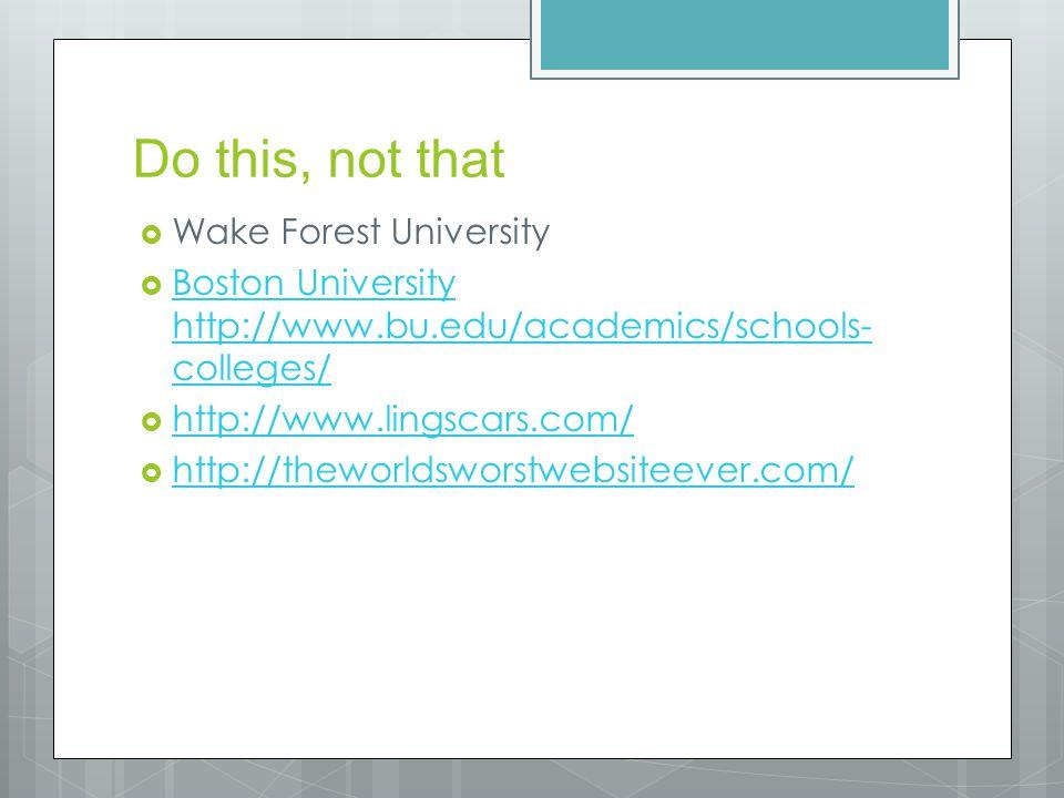 Do this, not that  Wake Forest University  Boston University http://www.bu.edu/academics/schools- colleges/ Boston University http://www.bu.edu/academics/schools- colleges/  http://www.lingscars.com/ http://www.lingscars.com/  http://theworldsworstwebsiteever.com/ http://theworldsworstwebsiteever.com/