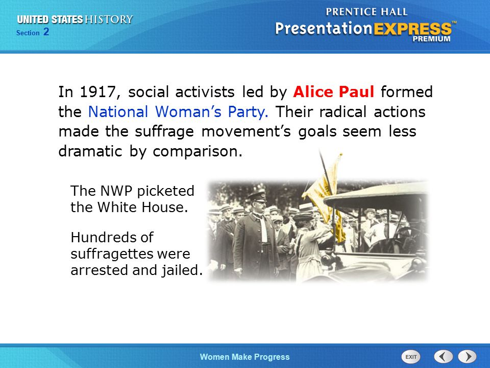 Section 2 Women Make Progress In 1917, social activists led by Alice Paul formed the National Woman's Party. Their radical actions made the suffrage m