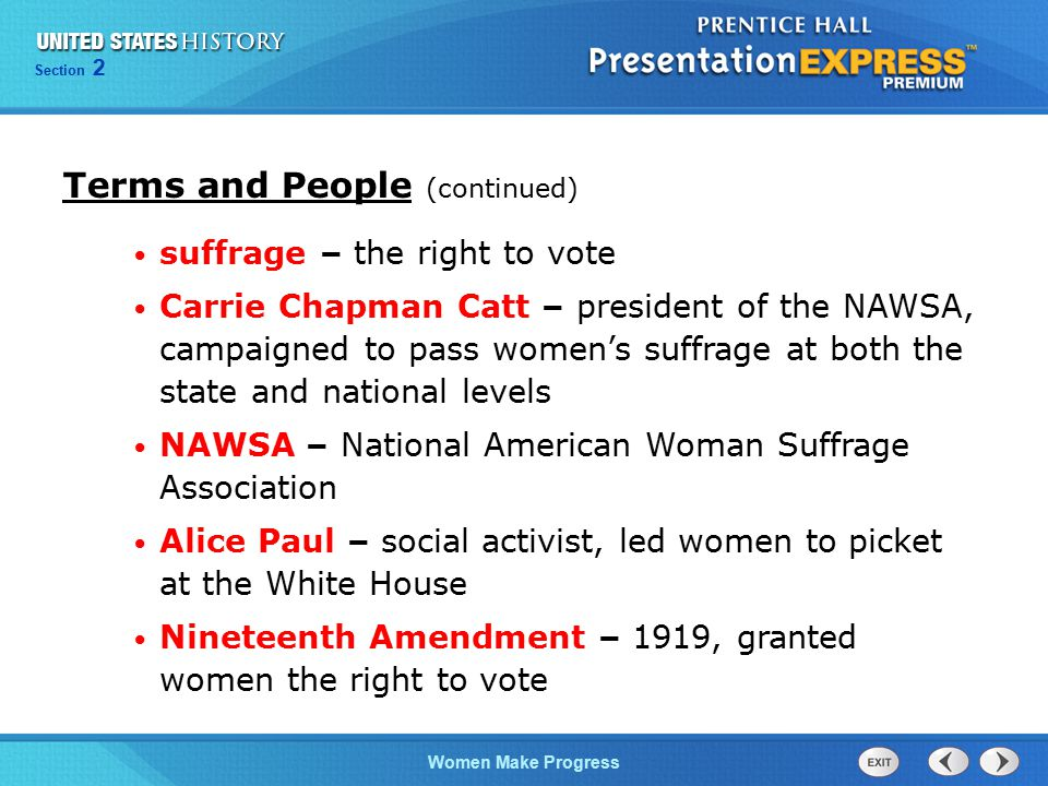 Section 2 Women Make Progress Terms and People (continued) suffrage – the right to vote Carrie Chapman Catt – president of the NAWSA, campaigned to pa