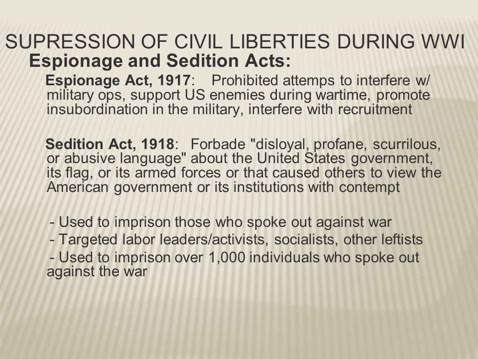 SUPRESSION OF CIVIL LIBERTIES DURING WWI Espionage and Sedition Acts: Espionage Act, 1917: Prohibited attemps to interfere w/ military ops, support US enemies during wartime, promote insubordination in the military, interfere with recruitment Sedition Act, 1918: Forbade disloyal, profane, scurrilous, or abusive language about the United States government, its flag, or its armed forces or that caused others to view the American government or its institutions with contempt - Used to imprison those who spoke out against war - Targeted labor leaders/activists, socialists, other leftists - Used to imprison over 1,000 individuals who spoke out against the war