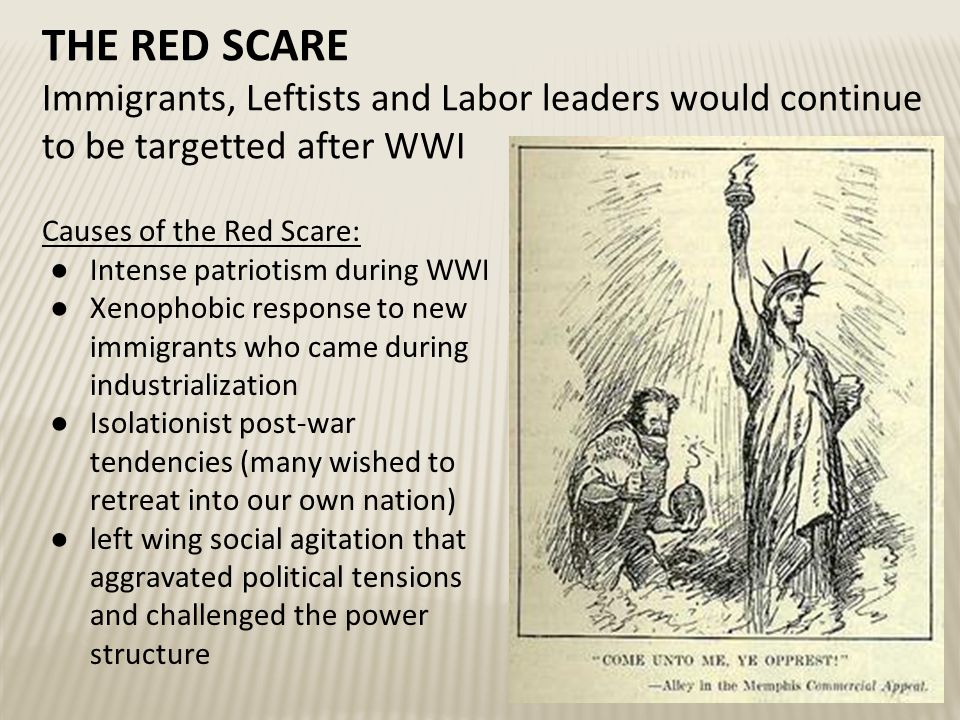 THE RED SCARE Immigrants, Leftists and Labor leaders would continue to be targetted after WWI Causes of the Red Scare: ●Intense patriotism during WWI ●Xenophobic response to new immigrants who came during industrialization ●Isolationist post-war tendencies (many wished to retreat into our own nation) ●left wing social agitation that aggravated political tensions and challenged the power structure