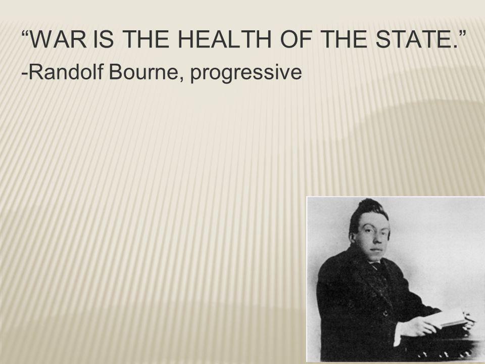"""WAR IS THE HEALTH OF THE STATE."" -Randolf Bourne, progressive"