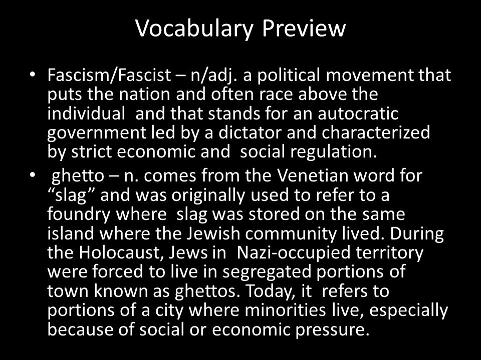 Vocabulary Preview Fascism/Fascist – n/adj. a political movement that puts the nation and often race above the individual and that stands for an autoc
