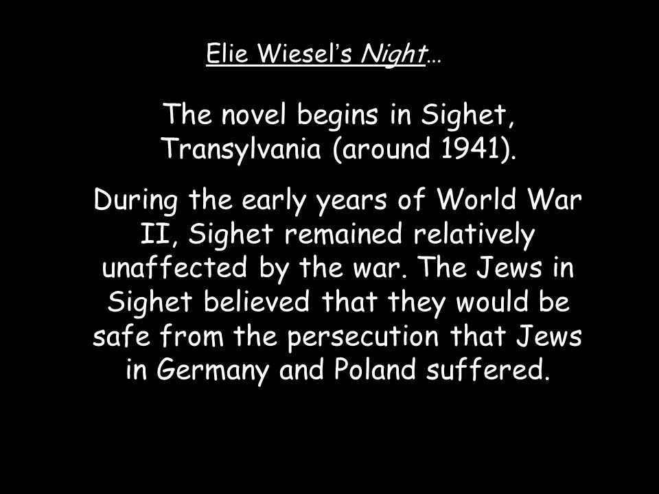 The novel begins in Sighet, Transylvania (around 1941). During the early years of World War II, Sighet remained relatively unaffected by the war. The