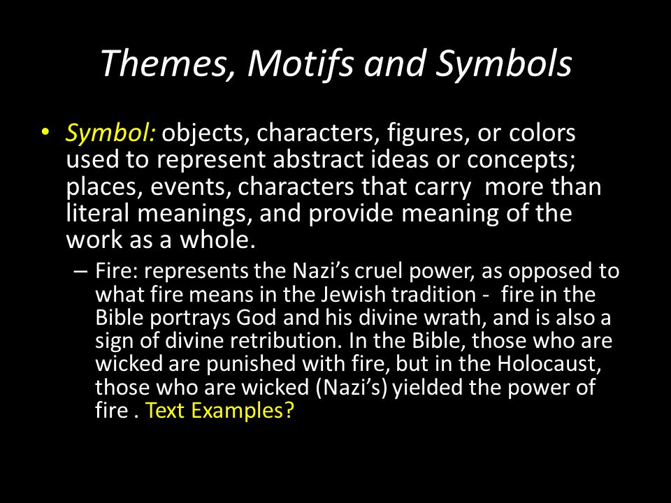Themes, Motifs and Symbols Symbol: objects, characters, figures, or colors used to represent abstract ideas or concepts; places, events, characters th
