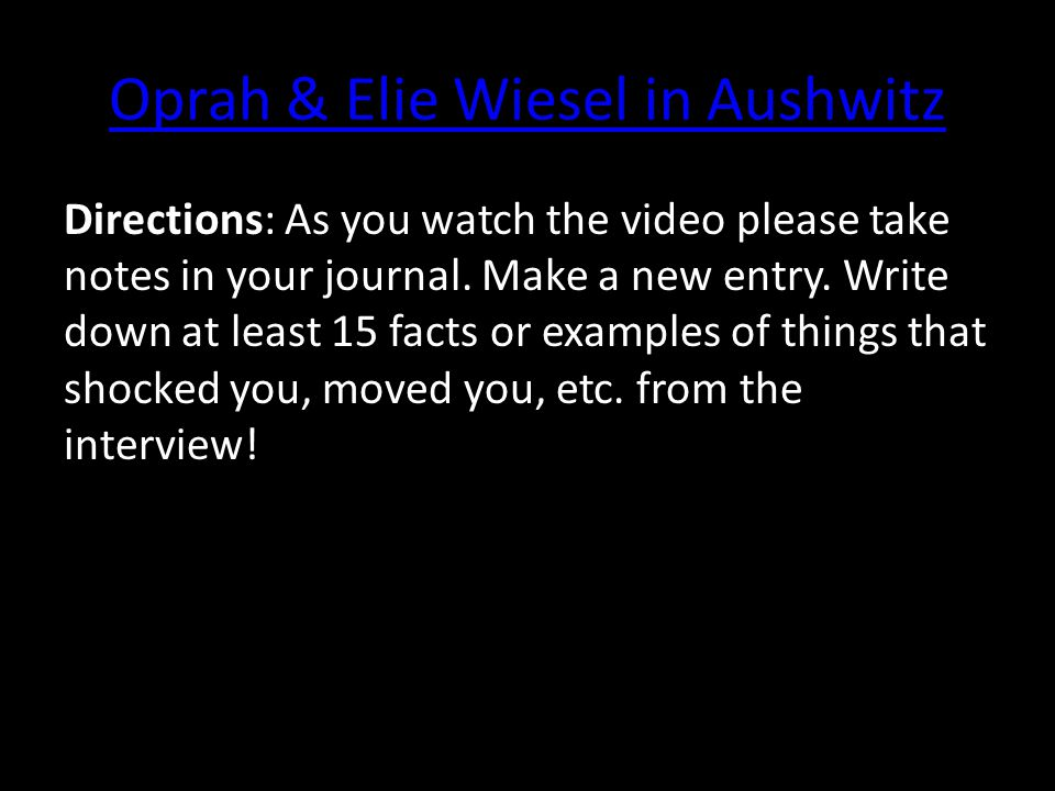 Oprah & Elie Wiesel in Aushwitz Directions: As you watch the video please take notes in your journal. Make a new entry. Write down at least 15 facts o