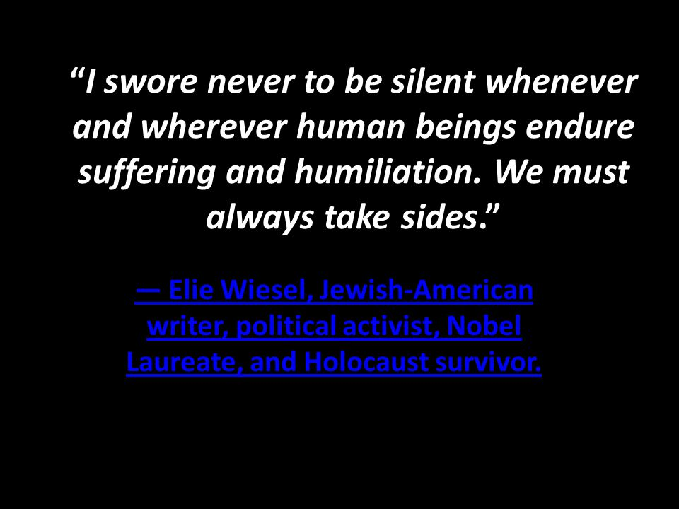 """""""I swore never to be silent whenever and wherever human beings endure suffering and humiliation. We must always take sides."""" — Elie Wiesel, Jewish-Ame"""
