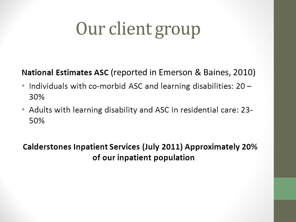 Our client group National Estimates ASC (reported in Emerson & Baines, 2010) Individuals with co-morbid ASC and learning disabilities: 20 – 30% Adults