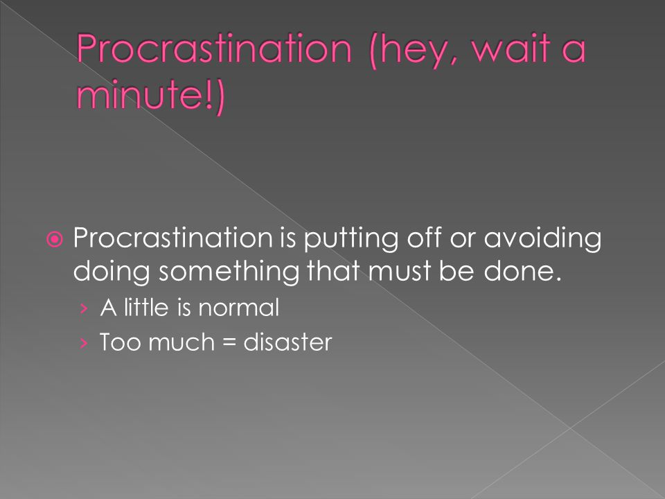  Procrastination is putting off or avoiding doing something that must be done.