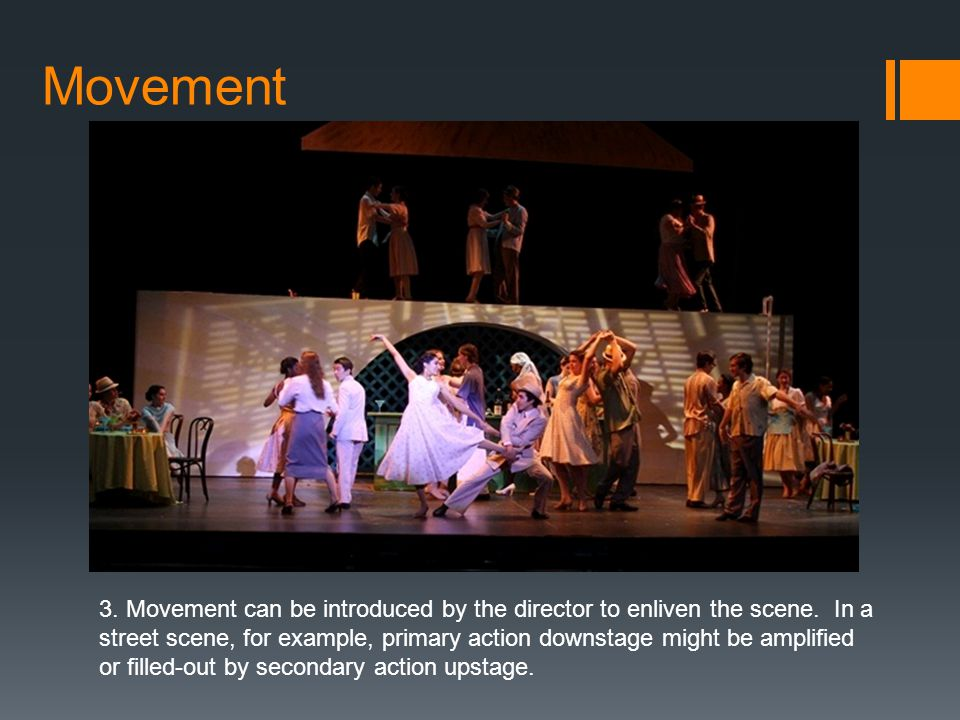 Movement 3. Movement can be introduced by the director to enliven the scene. In a street scene, for example, primary action downstage might be amplifi