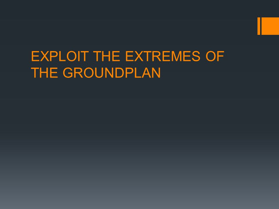 EXPLOIT THE EXTREMES OF THE GROUNDPLAN