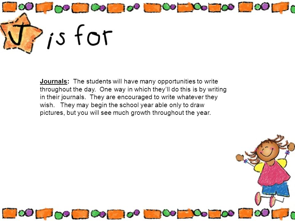 Journals: The students will have many opportunities to write throughout the day.