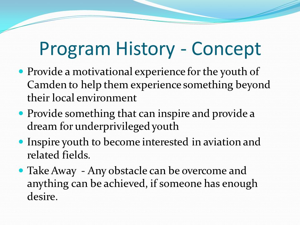 Program History - Concept Provide a motivational experience for the youth of Camden to help them experience something beyond their local environment Provide something that can inspire and provide a dream for underprivileged youth Inspire youth to become interested in aviation and related fields.