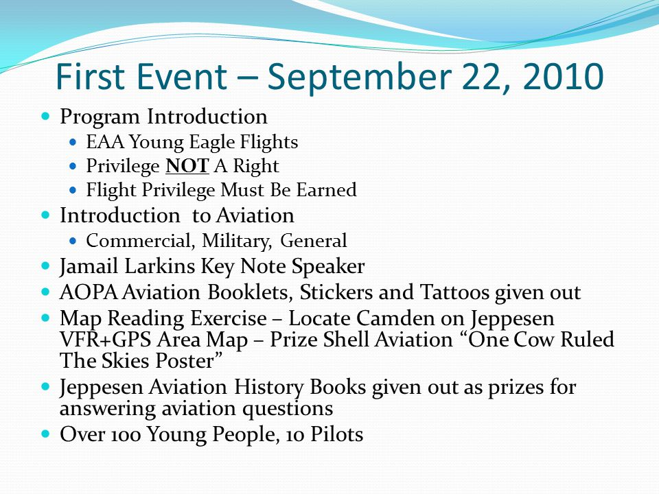 First Event – September 22, 2010 Program Introduction EAA Young Eagle Flights Privilege NOT A Right Flight Privilege Must Be Earned Introduction to Aviation Commercial, Military, General Jamail Larkins Key Note Speaker AOPA Aviation Booklets, Stickers and Tattoos given out Map Reading Exercise – Locate Camden on Jeppesen VFR+GPS Area Map – Prize Shell Aviation One Cow Ruled The Skies Poster Jeppesen Aviation History Books given out as prizes for answering aviation questions Over 100 Young People, 10 Pilots