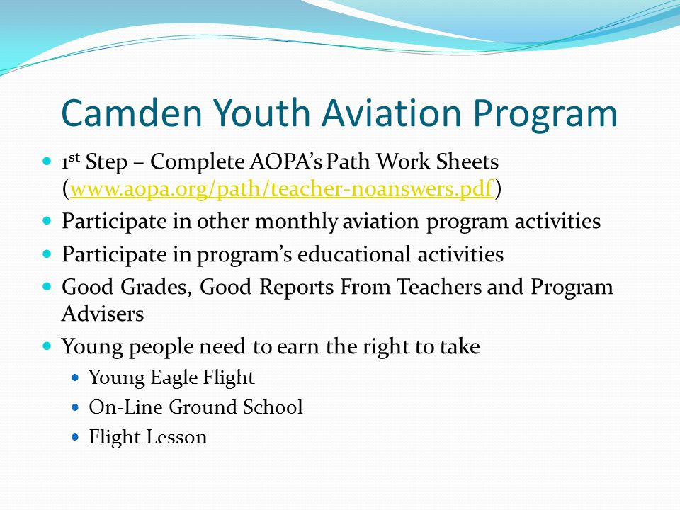 Camden Youth Aviation Program 1 st Step – Complete AOPA's Path Work Sheets (www.aopa.org/path/teacher-noanswers.pdf)www.aopa.org/path/teacher-noanswers.pdf Participate in other monthly aviation program activities Participate in program's educational activities Good Grades, Good Reports From Teachers and Program Advisers Young people need to earn the right to take Young Eagle Flight On-Line Ground School Flight Lesson