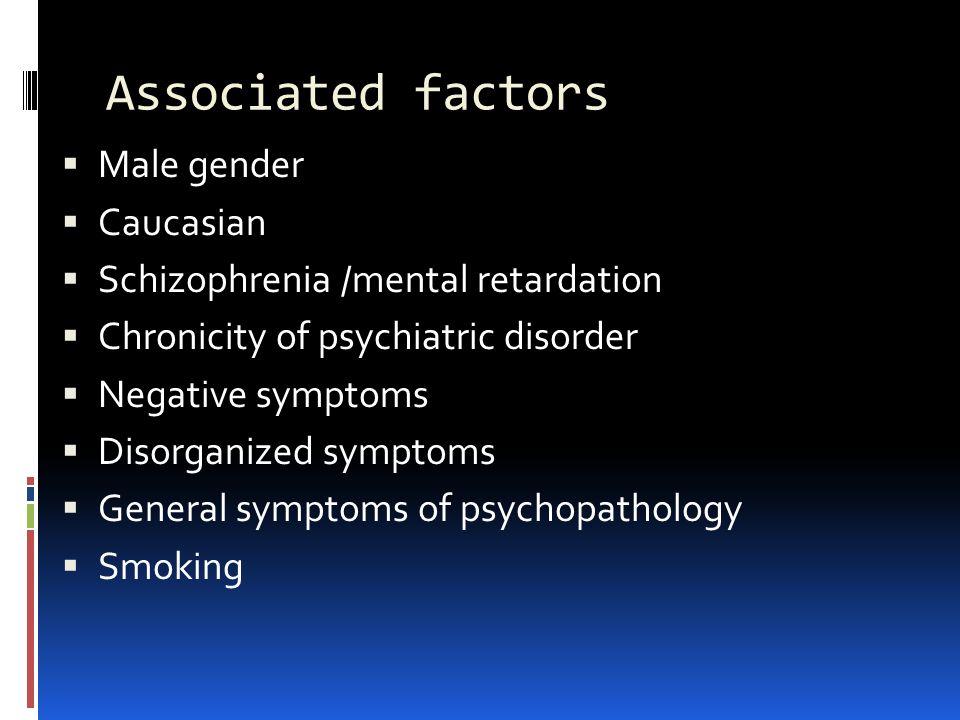 Associated factors  Male gender  Caucasian  Schizophrenia /mental retardation  Chronicity of psychiatric disorder  Negative symptoms  Disorganiz