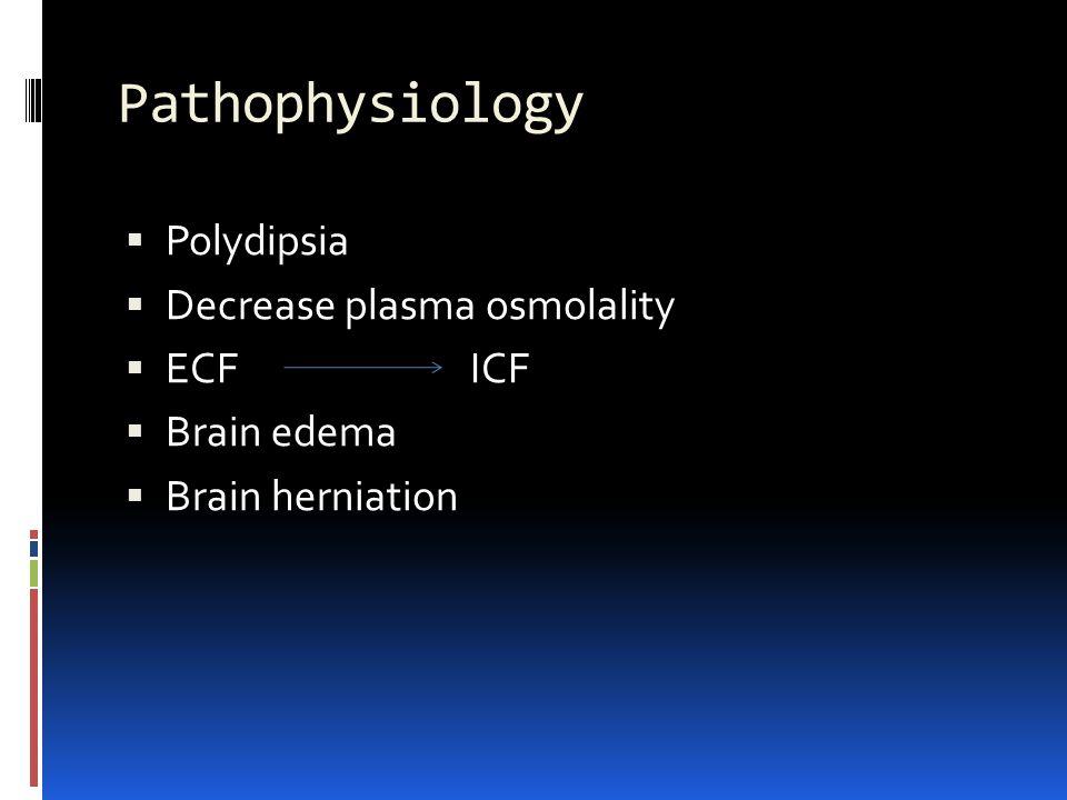 Pathophysiology  Polydipsia  Decrease plasma osmolality  ECF ICF  Brain edema  Brain herniation