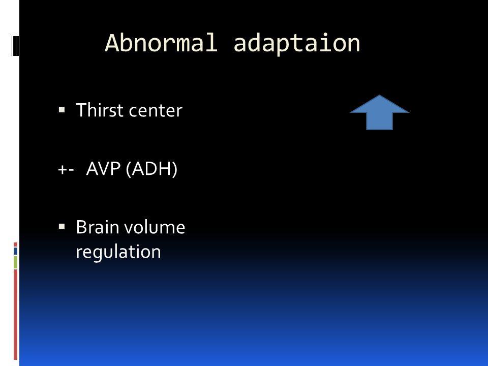 Abnormal adaptaion  Thirst center +- AVP (ADH)  Brain volume regulation