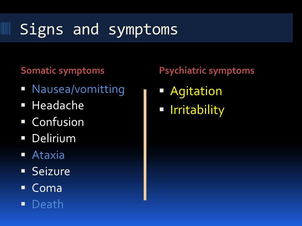 Signs and symptoms Somatic symptomsPsychiatric symptoms  Nausea/vomitting  Headache  Confusion  Delirium  Ataxia  Seizure  Coma  Death  Agita