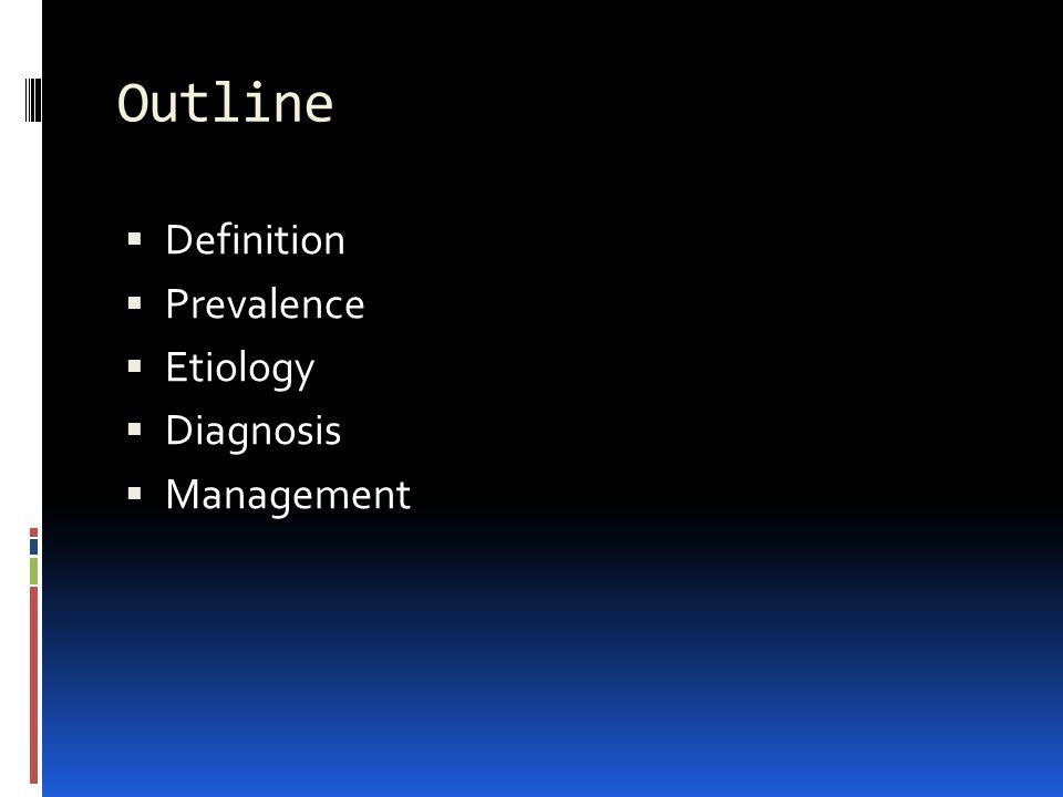 Outline  Definition  Prevalence  Etiology  Diagnosis  Management
